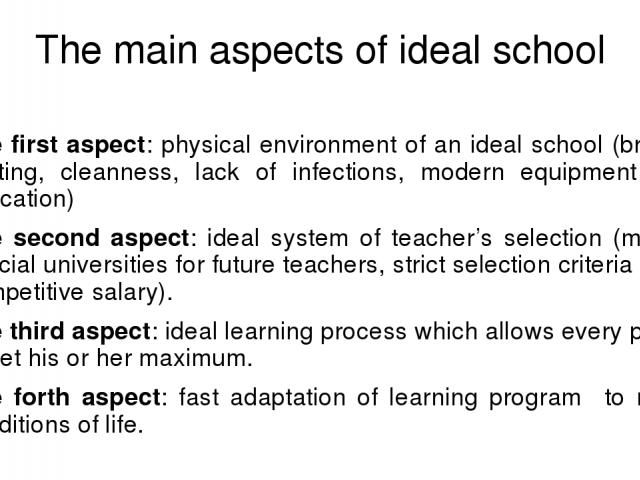 The main aspects of ideal school The first aspect: physical environment of an ideal school (bright lighting, cleanness, lack of infections, modern equipment for education) The second aspect: ideal system of teacher's selection (many special universi…