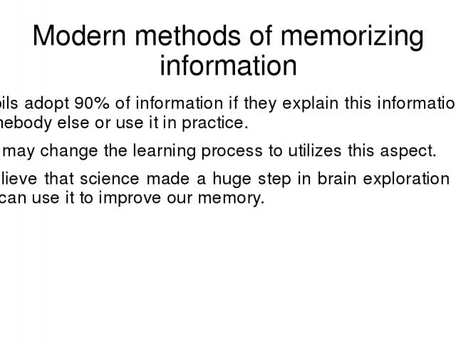 Modern methods of memorizing information Pupils adopt 90% of information if they explain this information to somebody else or use it in practice. We may change the learning process to utilizes this aspect. I believe that science made a huge step in …