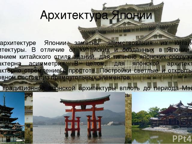 Архитектура Японии В архитектуре Японии заметны заимствования из китайской архитектуры. В отличие от китайских и созданных в Японии под влиянием китайского стиля зданий, для типично японских сооружений характерна асимметрия. В целом, для японской ар…