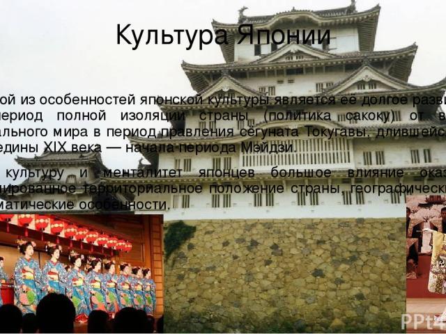 Культура Японии Одной из особенностей японской культуры является её долгое развитие в период полной изоляции страны (политика сакоку) от всего остального мира в период правления сёгуната Токугавы, длившейся до середины XIX века — начала периода Мэйд…