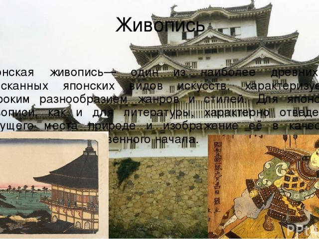 Живопись Японская живопись— один из наиболее древних и изысканных японских видов искусств, характеризуется широким разнообразием жанров и стилей. Для японской живописи, как и для литературы, характерно отведение ведущего места природе и изображение …