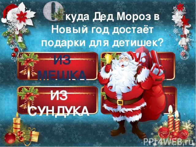ИЗ НОСКА ИЗ МЕШКА ИЗ СУНДУКА ИЗ СЕЙФА ткуда Дед Мороз в Новый год достаёт подарки для детишек?