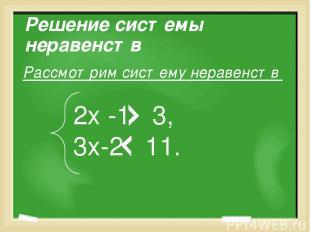 Решение системы неравенств Рассмотрим систему неравенств 2х -1 3, 3х-2 11.