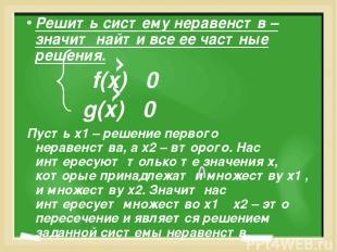 Решить систему неравенств – значит найти все ее частные решения. f(x) 0 g(x) 0 П
