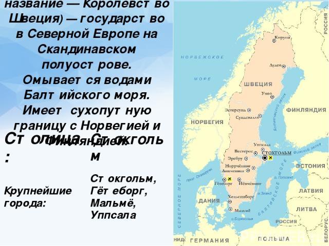 Официальное название— Короле вство Шве ция)— государство в Северной Европе на Скандинавском полуострове. Омывается водами Балтийского моря. Имеет сухопутную границу с Норвегией и Финляндией. Столица: Стокгольм Крупнейшие города: Стокгольм, Гётебор…
