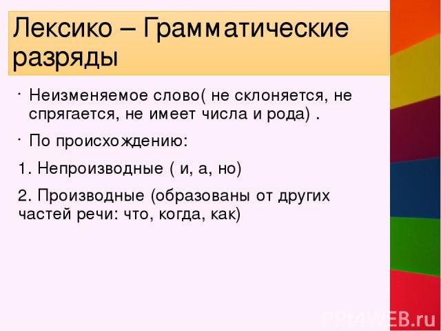 Лексико – Грамматические разряды Неизменяемое слово( не склоняется, не спрягается, не имеет числа и рода) . По происхождению: 1. Непроизводные ( и, а, но) 2. Производные (образованы от других частей речи: что, когда, как)