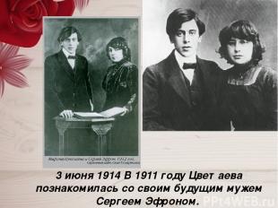 3 июня 1914 В 1911 году Цветаева познакомилась со своим будущим мужем Сергеем Эф