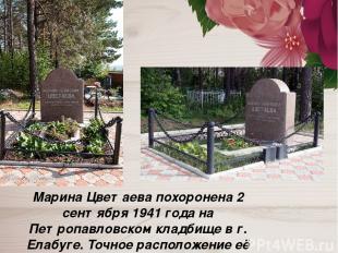Марина Цветаева похоронена 2 сентября 1941 года на Петропавловском кладбище в г.