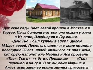 Детские годы Цветаевой прошли в Москве и в Тарусе. Из-за болезни матери она подо