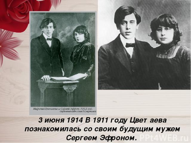 3 июня 1914 В 1911 году Цветаева познакомилась со своим будущим мужем Сергеем Эфроном.