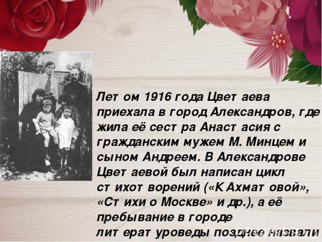 Летом 1916 года Цветаева приехала в город Александров, где жила её сестра Анастасия с гражданским мужем М. Минцем и сыном Андреем. В Александрове Цветаевой был написан цикл стихотворений («К Ахматовой», «Стихи о Москве» и др.), а её пребывание в гор…