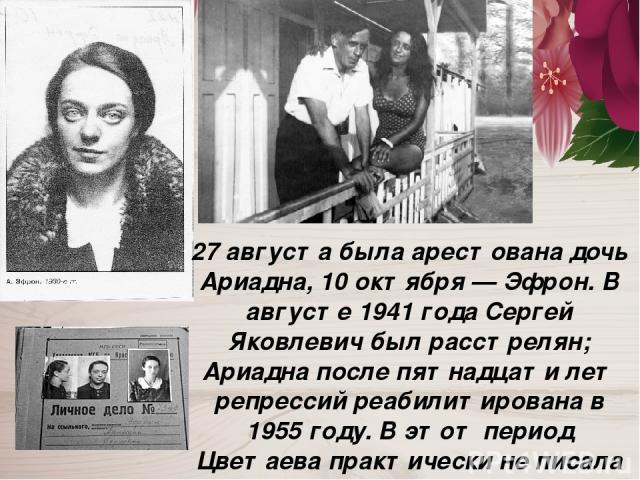 27 августа была арестована дочь Ариадна, 10 октября — Эфрон. В августе 1941 года Сергей Яковлевич был расстрелян; Ариадна после пятнадцати лет репрессий реабилитирована в 1955 году. В этот период Цветаева практически не писала стихов, занимаясь пере…