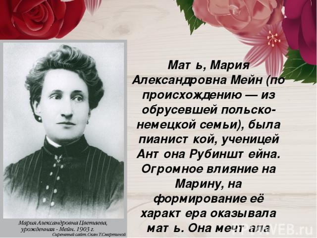 Мать, Мария Александровна Мейн (по происхождению — из обрусевшей польско-немецкой семьи), была пианисткой, ученицей Антона Рубинштейна. Огромное влияние на Марину, на формирование её характера оказывала мать. Она мечтала видеть дочь музыкантом.