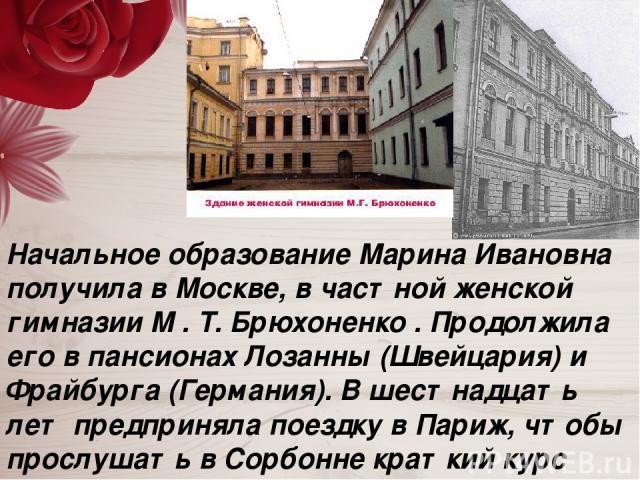 Начальное образование Марина Ивановна получила в Москве, в частной женской гимназии М . Т. Брюхоненко . Продолжила его в пансионах Лозанны (Швейцария) и Фрайбурга (Германия). В шестнадцать лет предприняла поездку в Париж, чтобы прослушать в Сорбонне…