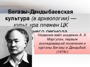 Бегазы-Дандыбаевская культура (в археологии)— культура племен ЦК последнего пер