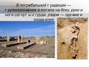 В погребальной традиции— трупоположение в могиле на боку, руки и ноги согнуты к
