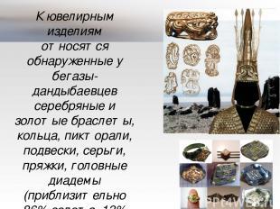 К ювелирным изделиям относятся обнаруженные у бегазы-дандыбаевцев серебряные и з