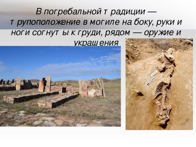 В погребальной традиции— трупоположение в могиле на боку, руки и ноги согнуты к груди, рядом— оружие и украшения