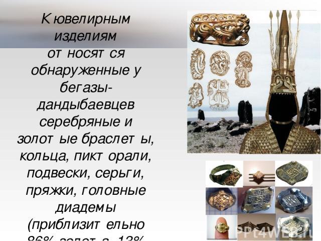 К ювелирным изделиям относятся обнаруженные у бегазы-дандыбаевцев серебряные и золотые браслеты, кольца, пикторали, подвески, серьги, пряжки, головные диадемы (приблизительно 86% золота, 13% серебра и 1% меди).