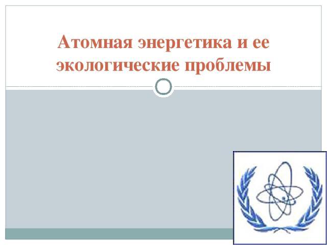 Атомная энергетика и ее экологические проблемы