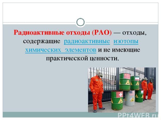Радиоактивные отходы(РАО)— отходы, содержащие радиоактивные изотопы химических элементови не имеющие практической ценности.