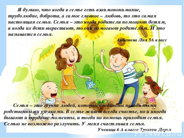 Я думаю, что когда в семье есть взаимопонимание, трудолюбие, доброта, а самое главное – любовь, то это самая настоящая семья. Семья – это когда родители помогают детям, а когда их дети вырастают, то они помогают родителям. И это называется семья. Ак…