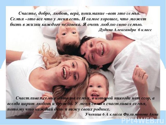 Счастье, добро, любовь, вера, понимание –вот это семья. Семья –это все что у меня есть. И самое хорошее, что может быть в жизни каждого человека. Я очень люблю свою семью. Дудина Александра 6 класс Счастливая семья – это та семья, в которой никогда …
