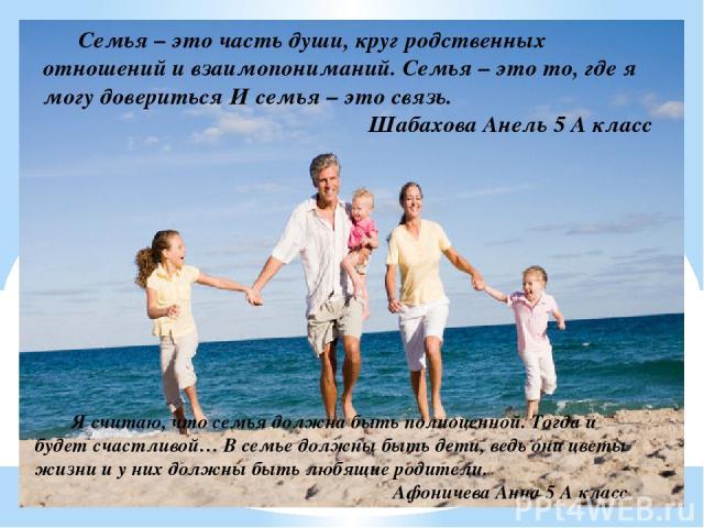 Семья – это часть души, круг родственных отношений и взаимопониманий. Семья – это то, где я могу довериться И семья – это связь. Шабахова Анель 5 А класс Я считаю, что семья должна быть полноценной. Тогда и будет счастливой… В семье должны быть дети…