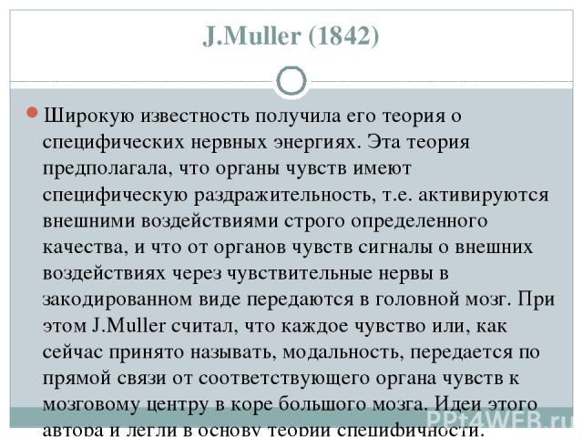 J.Мuller (1842) Широкую известность получила его теория о специфических нервных энергиях. Эта теория предполагала, что органы чувств имеют специфическую раздражительность, т.е. активируются внешними воздействиями строго определенного качества, и что…