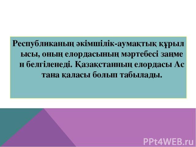 Республиканың әкімшілік-аумақтық құрылысы, оның елордасының мәртебесі заңмен белгіленеді. Қазақстанның елордасы Астана қаласы болып табылады.