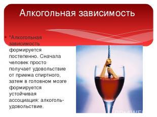 Алкогольная зависимость *Алкогольная зависимость формируется постепенно. Сначала