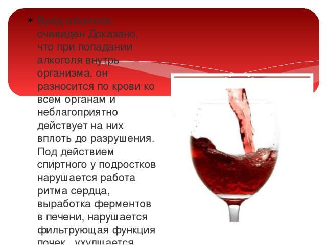 Вред алкоголя очевиден Доказано, что при попадании алкоголя внутрь организма, он разносится по крови ко всем органам и неблагоприятно действует на них вплоть до разрушения. Под действием спиртного у подростков нарушается работа ритма сердца, выработ…
