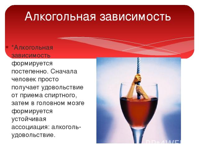 Алкогольная зависимость *Алкогольная зависимость формируется постепенно. Сначала человек просто получает удовольствие от приема спиртного, затем в головном мозге формируется устойчивая ассоциация: алкоголь-удовольствие.