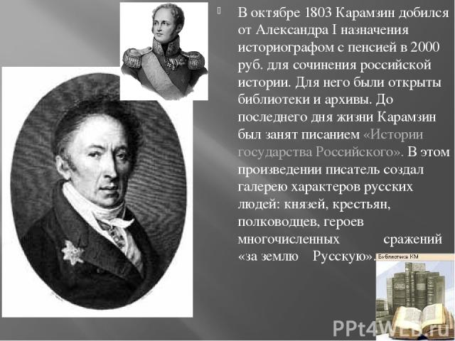 В октябре 1803 Карамзин добился от Александра I назначения историографом с пенсией в 2000 руб. для сочинения российской истории. Для него были открыты библиотеки и архивы. До последнего дня жизни Карамзин был занят писанием «Истории государства Росс…