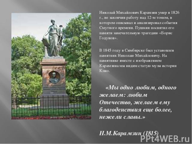 Николай Михайлович Карамзин умер в 1826 г., не закончив работу над 12-м томом, в котором описывал и анализировал события Смутного времени. Пушкин посвятил его памяти замечательную трагедию «Борис Годунов». В 1845 году в Симбирске был установлен памя…