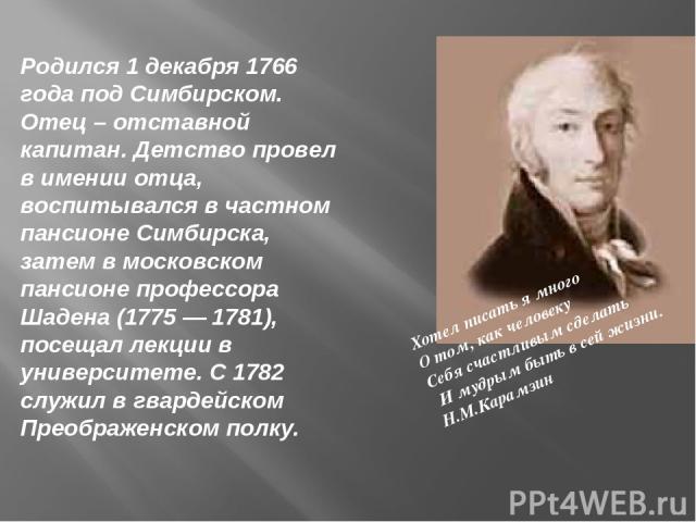 Родился 1 декабря 1766 года под Симбирском. Отец – отставной капитан. Детство провел в имении отца, воспитывался в частном пансионе Симбирска, затем в московском пансионе профессора Шадена (1775 — 1781), посещал лекции в университете. С 1782 служил …