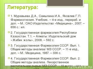 Литература: 1. Муравьева Д.А., Самылина И.А., Яковлев Г.П. Фармакогнозия. Учебни