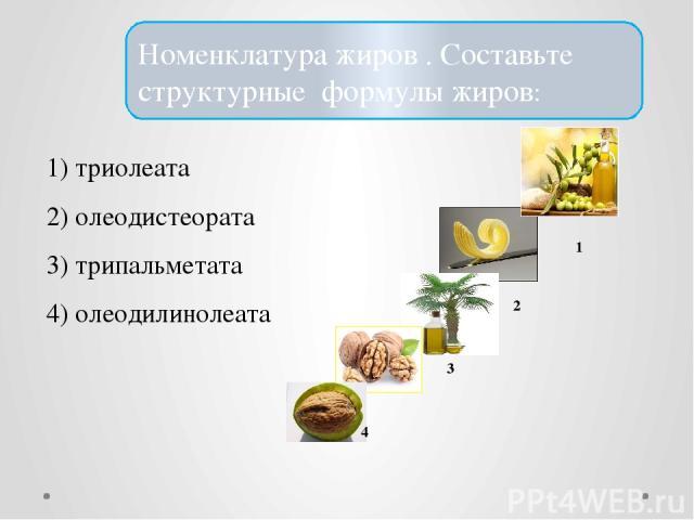 Номенклатура жиров . Составьте структурные формулы жиров: 1) триолеата 2) олеодистеората 3) трипальметата 4) олеодилинолеата