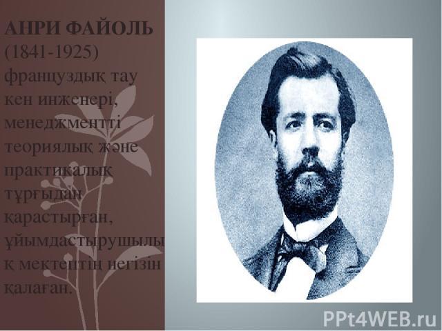 АНРИ ФАЙОЛЬ (1841-1925) француздық тау кен инженері, менеджментті теориялық және практикалық тұрғыдан қарастырған, ұйымдастырушылық мектептің негізін қалаған.