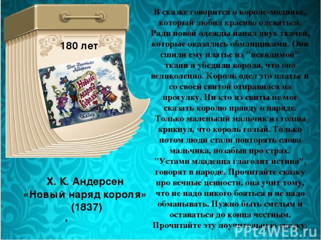 Х. К. Андерсен «Новый наряд короля» (1837) 180 лет В сказке говорится о короле-моднике, который любил красиво одеваться. Ради новой одежды нанял двух ткачей, которые оказались обманщиками. Они сшили ему платье из