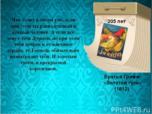 Братья Гримм «Золотой гусь» (1812) 205 лет Что толку в твоем уме, если при этом ты равнодушный и косный человек. А если все зовут тебя Дурнем, но при этом тебя доброе и отзывчивое сердце, то Господь обязательно вознаградит тебя. И золотым гусем, и п…