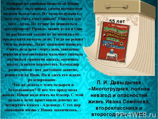 Л. И. Давыдычев «Многотрудная, полная невзгод и опасностей жизнь Ивана Семёнова, второклассника и второгодника» (1962) 55 лет Невероятно смешная повесть об Иване Семёнове - мальчишке, самом несчастном на всём белом свете. Ну сами подумайте, с чего е…