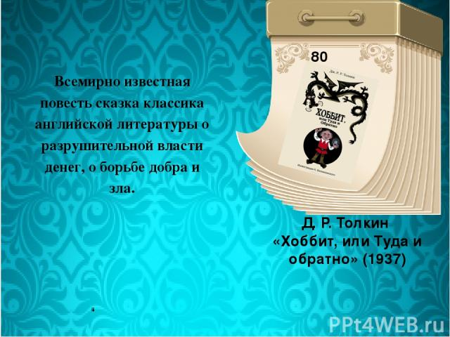 Д. Р. Толкин «Хоббит, или Туда и обратно» (1937) 80 лет Всемирно известная повесть сказка классика английской литературы о разрушительной власти денег, о борьбе добра и зла.