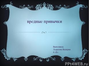вредные привычки Выполнила Ладилова Валерия 4 «Б»