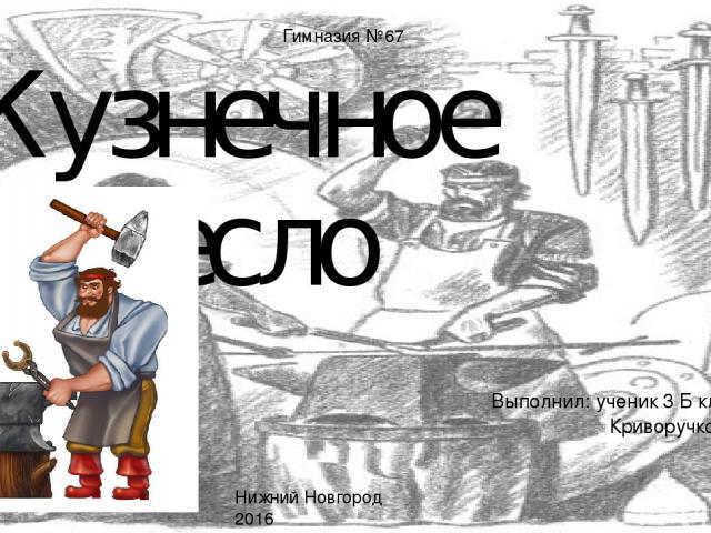 Кузнечное ремесло Выполнил: ученик 3 Б класса Криворучко Денис Нижний Новгород 2016 Гимназия №67