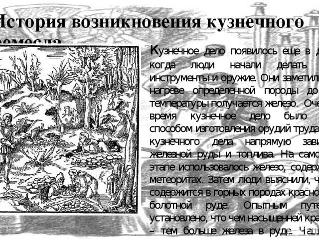 История возникновения кузнечного ремесла кузнечное дело появилось еще в древности, когда люди начали делать железные инструменты и оружие. Они заметили, что при нагреве определенной породы до высокой температуры получается железо. Очень долгое врем…