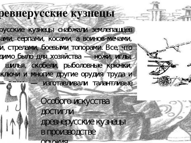 Древнерусские кузнецы Древнерусские кузнецы снабжали землепашцев сошниками, серпами, косами, а воинов-мечами, копьями, стрелами, боевыми топорами. Все, что необходимо было для хозяйства — ножи, иглы, долота, шилья, скобели, рыболовные крючки, замки,…