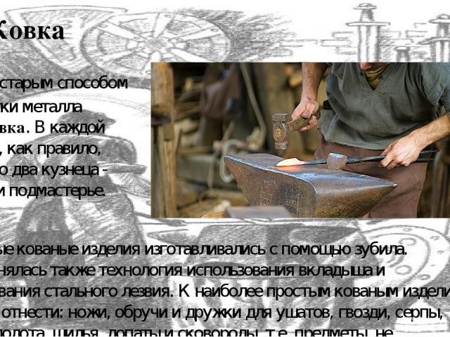 Ковка самым старым способом обработки металла былаковка. В каждой кузнице, как правило, работало два кузнеца - мастер и подмастерье. Простые кованые изделия изготавливались с помощью зубила. Применялась также технология использования вкладыша и нав…
