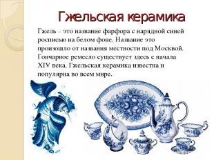 Гжельская керамика Гжель – это название фарфора с нарядной синей росписью на бел