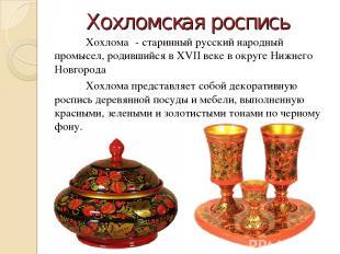 Хохломская роспись Хохлома - старинный русский народный промысел, родившийся в